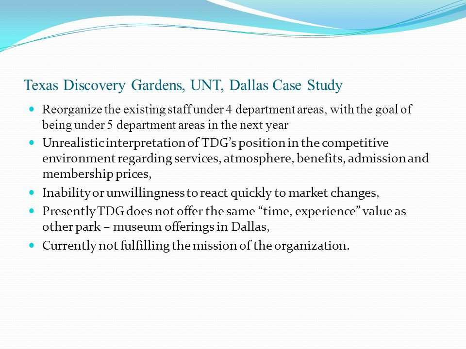 Texas Discovery Gardens, UNT, Dallas Case Study Reorganize the existing staff under 4 department areas, with the goal of being under 5 department area