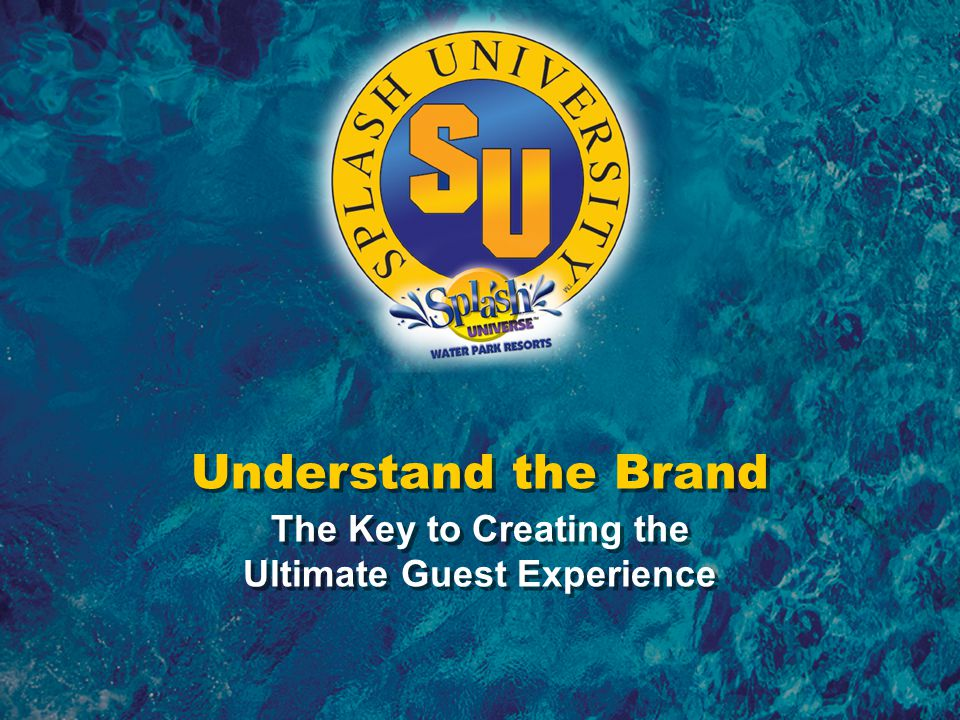 Understanding the Brand – The Key to Creating the Ultimate Guest Experience The Splash Universe TM Brand Identity Branding Essence Escape Branding Personality Sincerity: family-oriented, easy, friendly, caring, helpful, soothing, honest Branding Promise A value in family entertainment
