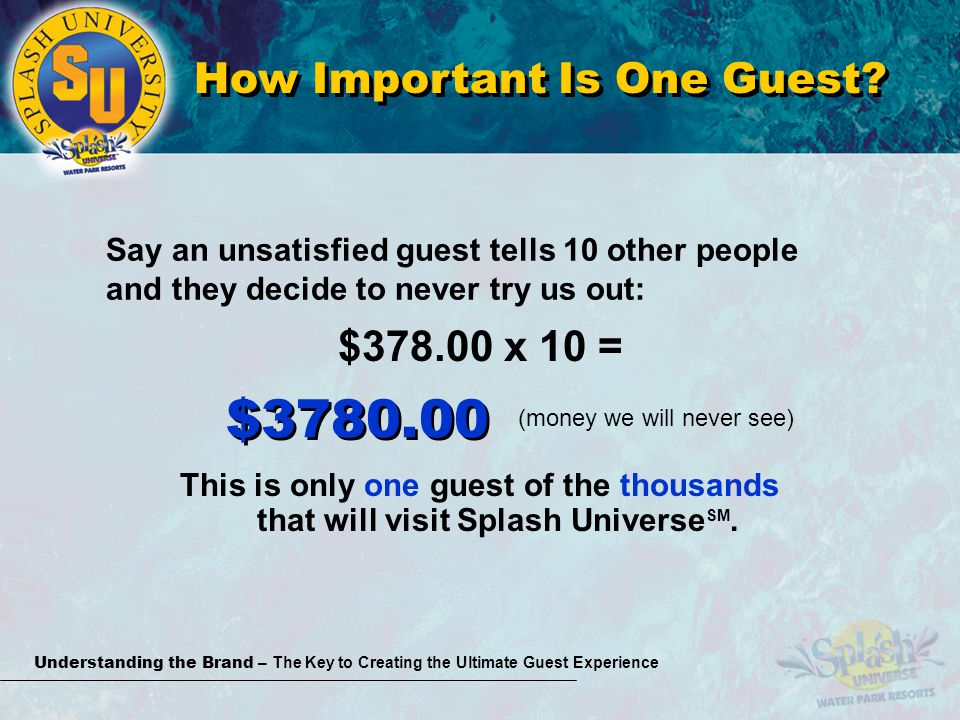 Understanding the Brand – The Key to Creating the Ultimate Guest Experience Say an unsatisfied guest tells 10 other people and they decide to never try us out: $378.00 x 10 = This is only one guest of the thousands that will visit Splash Universe SM.