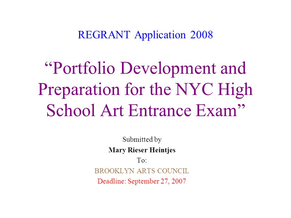 REGRANT Application 2008 Portfolio Development and Preparation for the NYC High School Art Entrance Exam Submitted by Mary Rieser Heintjes To: BROOKLYN ARTS COUNCIL Deadline: September 27, 2007