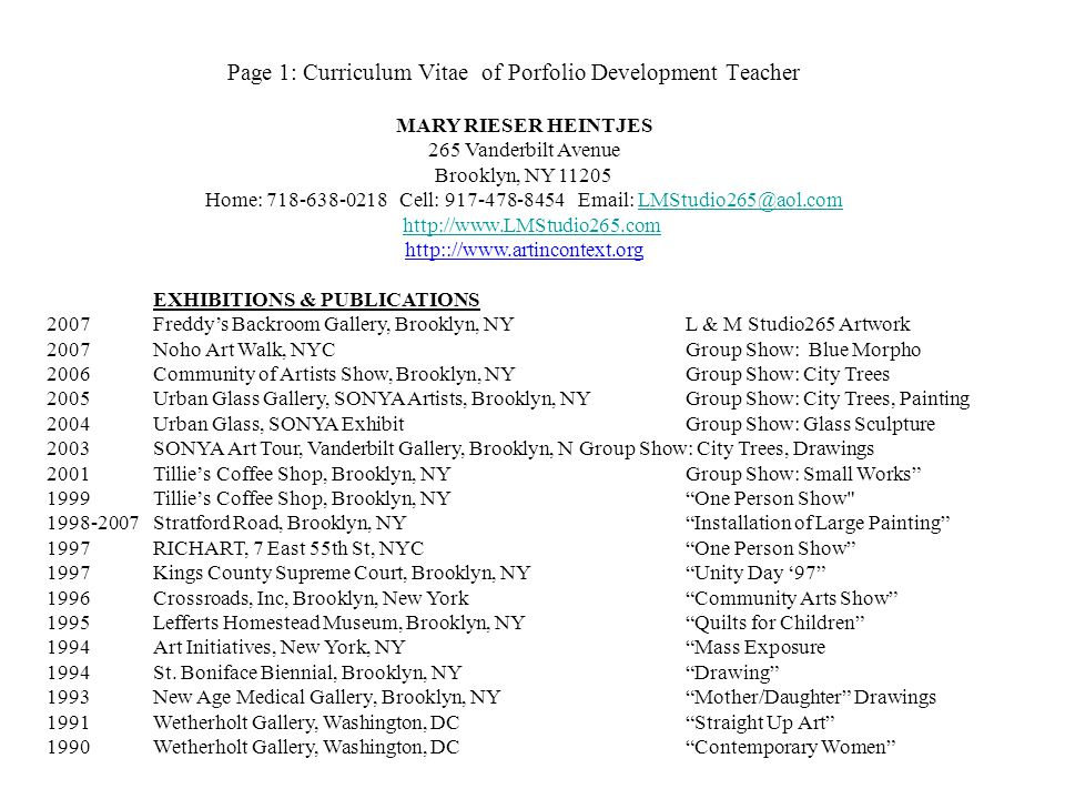 Page 1: Curriculum Vitae of Porfolio Development Teacher MARY RIESER HEINTJES 265 Vanderbilt Avenue Brooklyn, NY 11205 Home: 718-638-0218 Cell: 917-478-8454 Email: LMStudio265@aol.comLMStudio265@aol.com http://www.LMStudio265.com http:://www.artincontext.org EXHIBITIONS & PUBLICATIONS 2007Freddys Backroom Gallery, Brooklyn, NYL & M Studio265 Artwork 2007Noho Art Walk, NYCGroup Show: Blue Morpho 2006Community of Artists Show, Brooklyn, NYGroup Show: City Trees 2005Urban Glass Gallery, SONYA Artists, Brooklyn, NYGroup Show: City Trees, Painting 2004Urban Glass, SONYA ExhibitGroup Show: Glass Sculpture 2003SONYA Art Tour, Vanderbilt Gallery, Brooklyn, NGroup Show: City Trees, Drawings 2001Tillies Coffee Shop, Brooklyn, NYGroup Show: Small Works 1999Tillies Coffee Shop, Brooklyn, NYOne Person Show 1998-2007Stratford Road, Brooklyn, NYInstallation of Large Painting 1997RICHART, 7 East 55th St, NYCOne Person Show 1997Kings County Supreme Court, Brooklyn, NYUnity Day 97 1996Crossroads, Inc, Brooklyn, New YorkCommunity Arts Show 1995Lefferts Homestead Museum, Brooklyn, NYQuilts for Children 1994Art Initiatives, New York, NYMass Exposure 1994St.