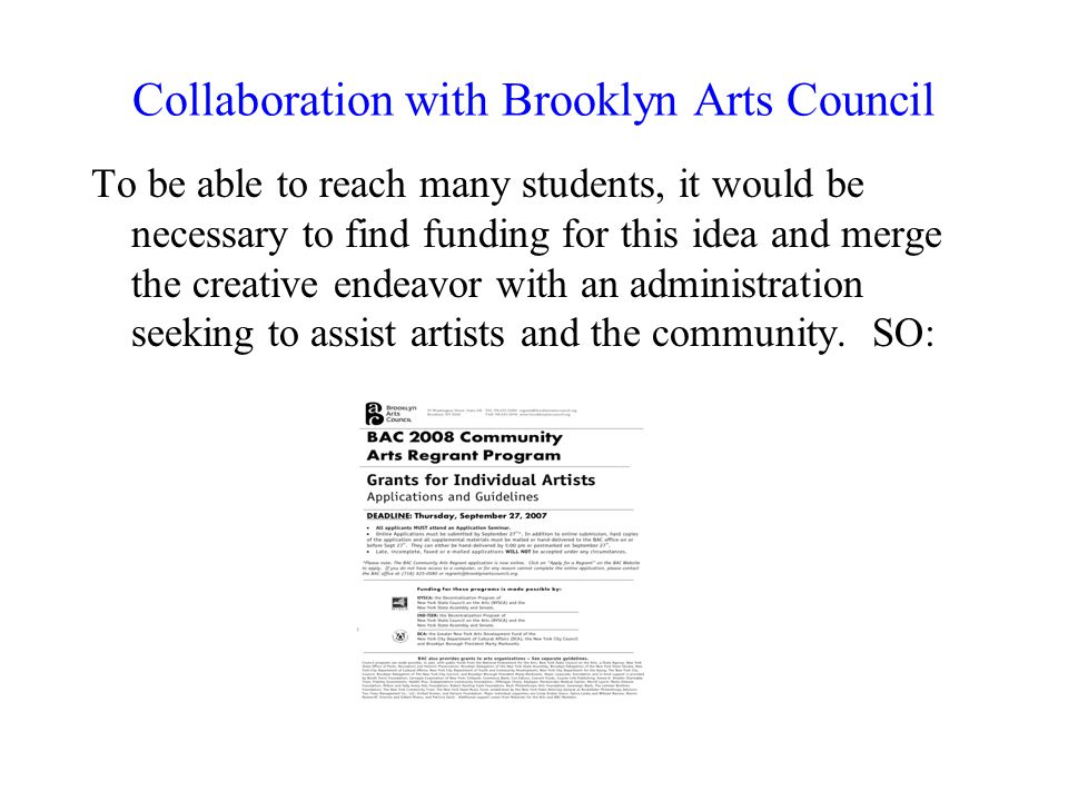 Collaboration with Brooklyn Arts Council To be able to reach many students, it would be necessary to find funding for this idea and merge the creative endeavor with an administration seeking to assist artists and the community.