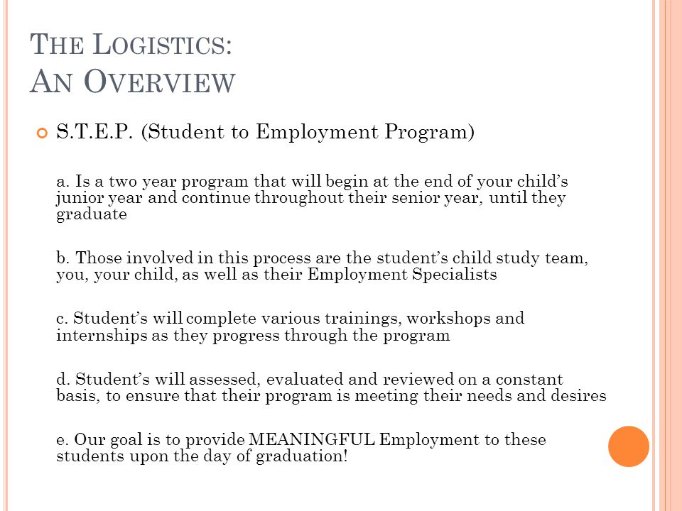 T HE L OGISTICS : A N O VERVIEW S.T.E.P. (Student to Employment Program) a. Is a two year program that will begin at the end of your childs junior yea