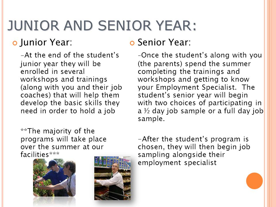 JUNIOR AND SENIOR YEAR: Junior Year: - At the end of the students junior year they will be enrolled in several workshops and trainings (along with you and their job coaches) that will help them develop the basic skills they need in order to hold a job **The majority of the programs will take place over the summer at our facilities*** Senior Year: - Once the students along with you (the parents) spend the summer completing the trainings and workshops and getting to know your Employment Specialist.