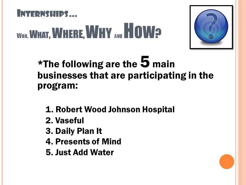 I NTERNSHIPS … W HO, W HAT, W HERE, W HY AND H OW ? *The following are the 5 main businesses that are participating in the program: 1. Robert Wood Joh