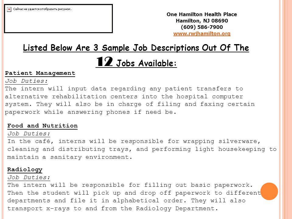 One Hamilton Health Place Hamilton, NJ 08690 (609) 586-7900 www.rwjhamilton.org Listed Below Are 3 Sample Job Descriptions Out Of The 12 Jobs Available: Patient Management Job Duties: The intern will input data regarding any patient transfers to alternative rehabilitation centers into the hospital computer system.