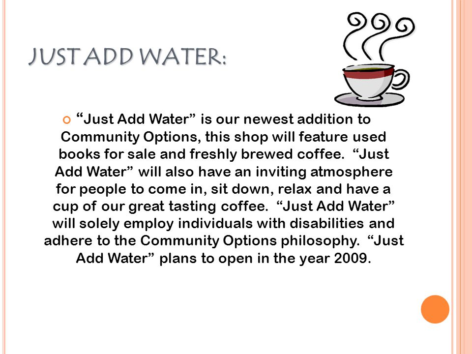 JUST ADD WATER: Just Add Water is our newest addition to Community Options, this shop will feature used books for sale and freshly brewed coffee.