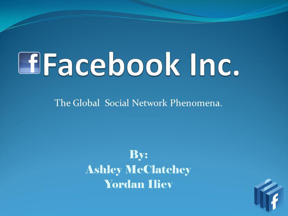 The Global Social Network Phenomena. By: Ashley McClatchey Yordan Iliev