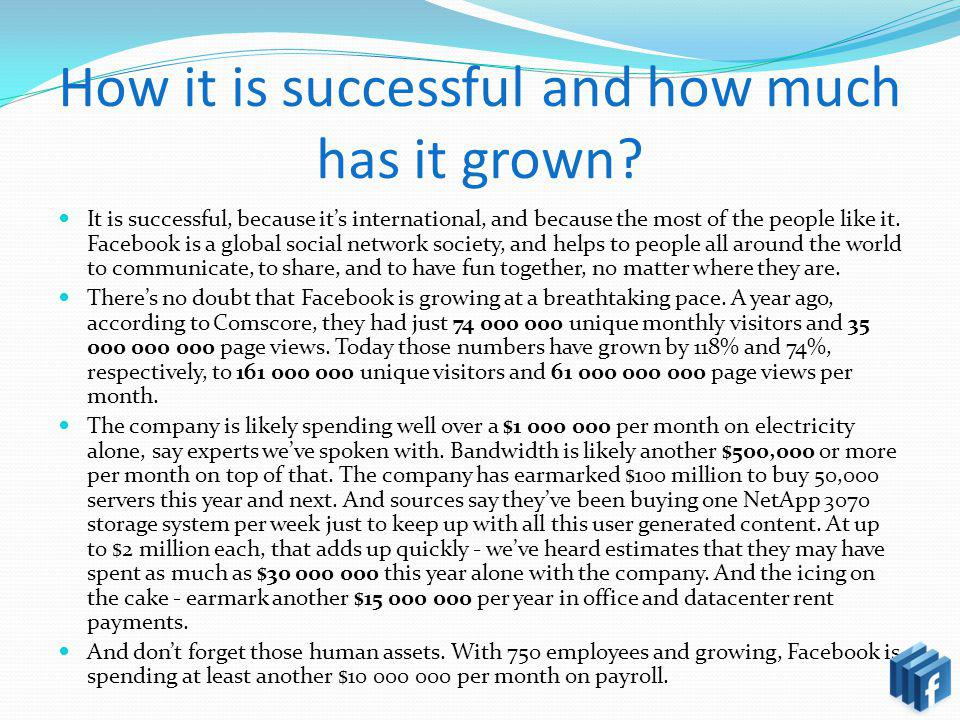 How it is successful and how much has it grown? It is successful, because its international, and because the most of the people like it. Facebook is a