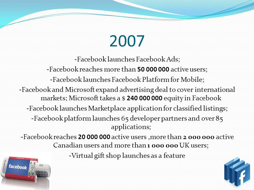 2007 -Facebook launches Facebook Ads; -Facebook reaches more than 50 000 000 active users; -Facebook launches Facebook Platform for Mobile; -Facebook and Microsoft expand advertising deal to cover international markets; Microsoft takes a $ 240 000 000 equity in Facebook -Facebook launches Marketplace application for classified listings; -Facebook platform launches 65 developer partners and over 85 applications; -Facebook reaches 20 000 000 active users,more than 2 000 000 active Canadian users and more than 1 000 000 UK users; -Virtual gift shop launches as a feature