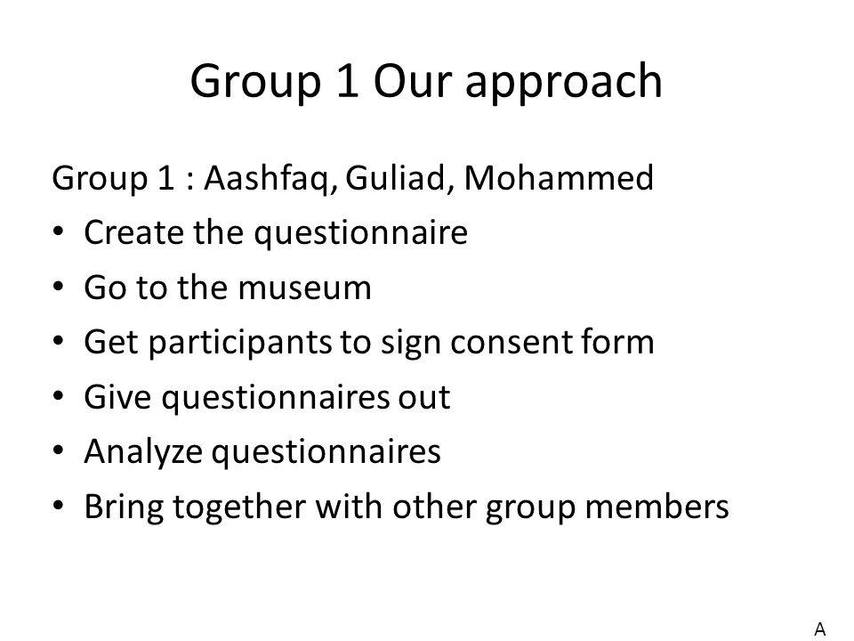 Group 1 Our approach Group 1 : Aashfaq, Guliad, Mohammed Create the questionnaire Go to the museum Get participants to sign consent form Give questionnaires out Analyze questionnaires Bring together with other group members A