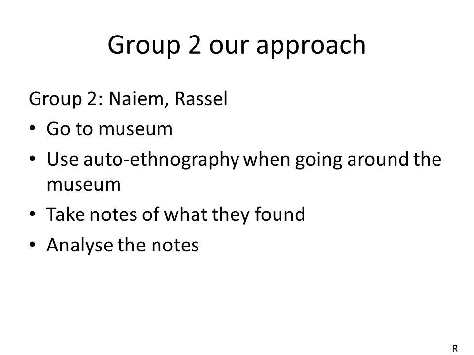 Group 2 our approach Group 2: Naiem, Rassel Go to museum Use auto-ethnography when going around the museum Take notes of what they found Analyse the notes R