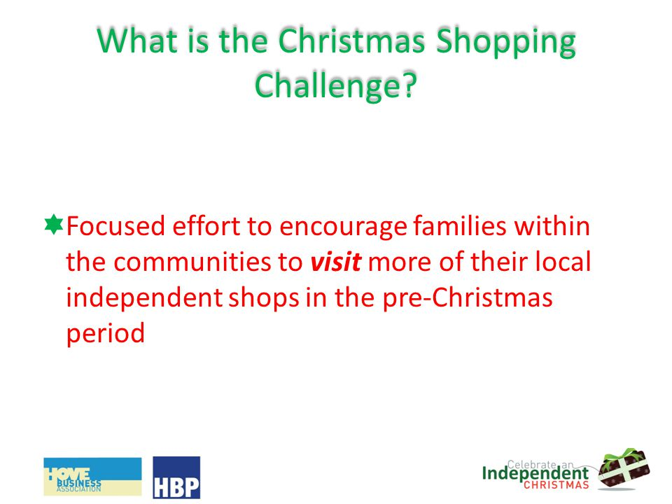 What is the Christmas Shopping Challenge? Focused effort to encourage families within the communities to visit more of their local independent shops i