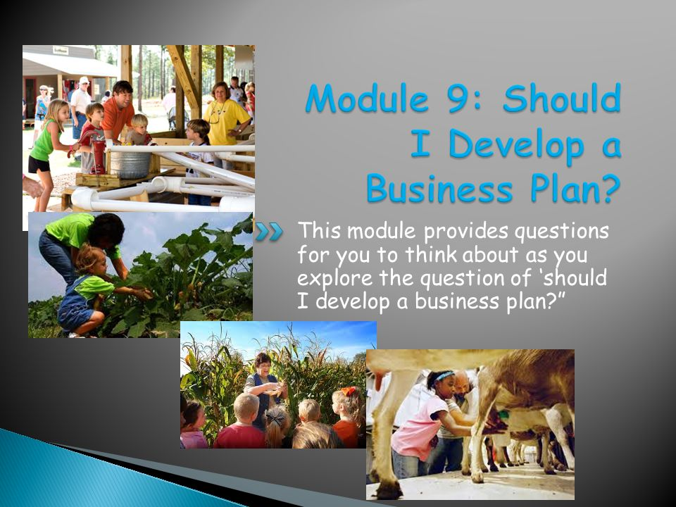 This module provides questions for you to think about as you explore the question of should I develop a business plan?