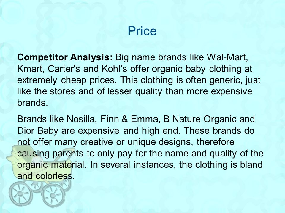 Price Competitor Analysis: Big name brands like Wal-Mart, Kmart, Carter's and Kohls offer organic baby clothing at extremely cheap prices. This clothi