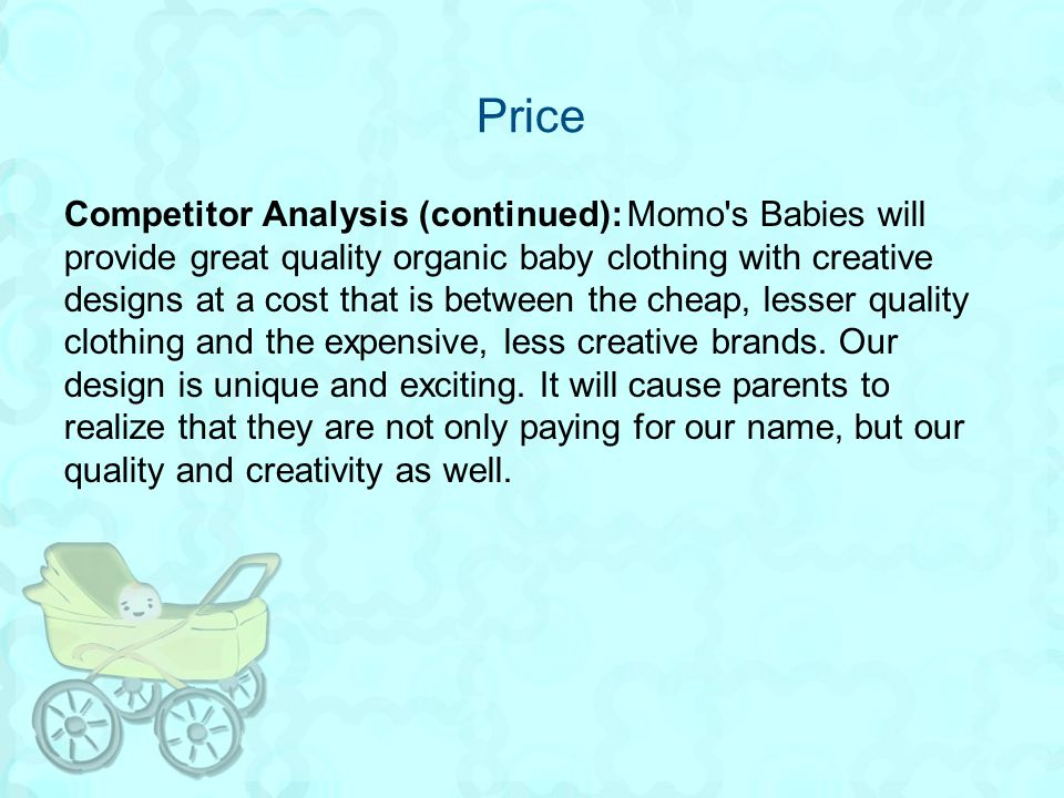 Price Competitor Analysis (continued): Momo's Babies will provide great quality organic baby clothing with creative designs at a cost that is between