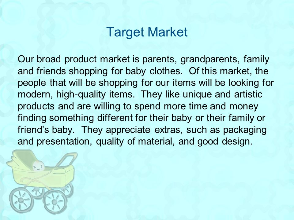 Target Market Our broad product market is parents, grandparents, family and friends shopping for baby clothes. Of this market, the people that will be