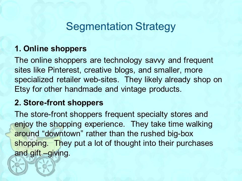 Segmentation Strategy 1. Online shoppers The online shoppers are technology savvy and frequent sites like Pinterest, creative blogs, and smaller, more