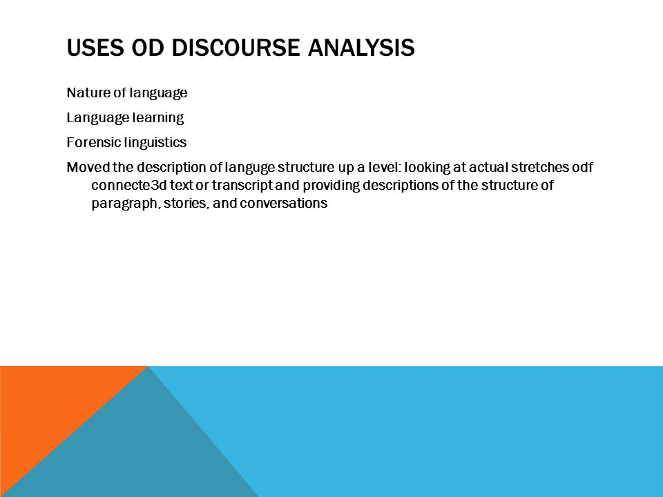 USES OD DISCOURSE ANALYSIS Nature of language Language learning Forensic linguistics Moved the description of languge structure up a level: looking at actual stretches odf connecte3d text or transcript and providing descriptions of the structure of paragraph, stories, and conversations