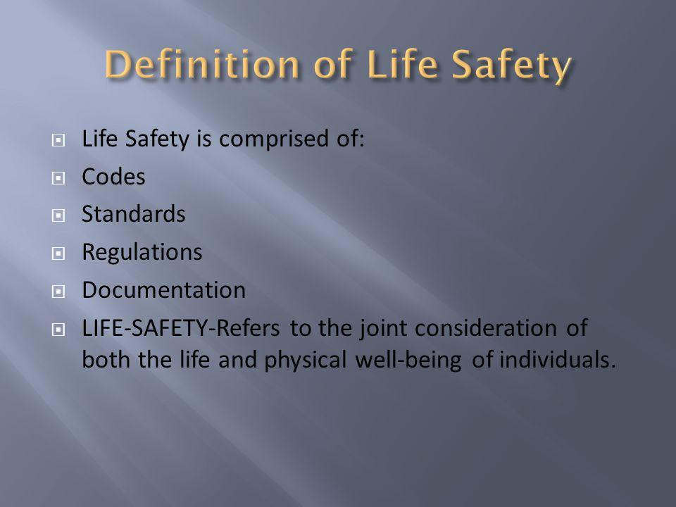 Life Safety is comprised of: Codes Standards Regulations Documentation LIFE-SAFETY-Refers to the joint consideration of both the life and physical well-being of individuals.