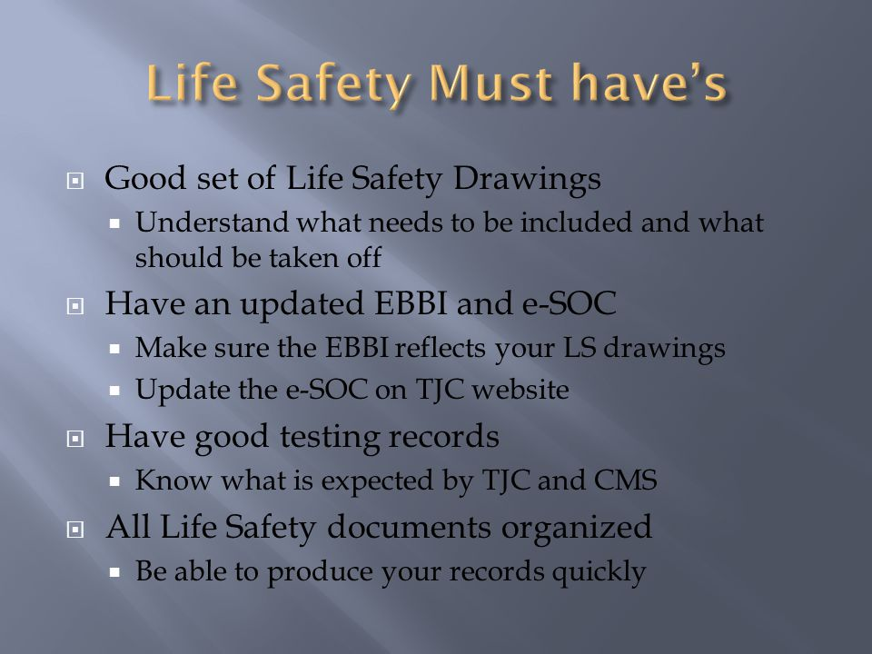 Good set of Life Safety Drawings Understand what needs to be included and what should be taken off Have an updated EBBI and e-SOC Make sure the EBBI reflects your LS drawings Update the e-SOC on TJC website Have good testing records Know what is expected by TJC and CMS All Life Safety documents organized Be able to produce your records quickly