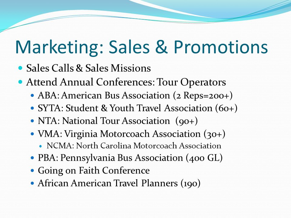 Marketing: Sales & Promotions Sales Calls & Sales Missions Attend Annual Conferences: Tour Operators ABA: American Bus Association (2 Reps=200+) SYTA: Student & Youth Travel Association (60+) NTA: National Tour Association (90+) VMA: Virginia Motorcoach Association (30+) NCMA: North Carolina Motorcoach Association PBA: Pennsylvania Bus Association (400 GL) Going on Faith Conference African American Travel Planners (190)