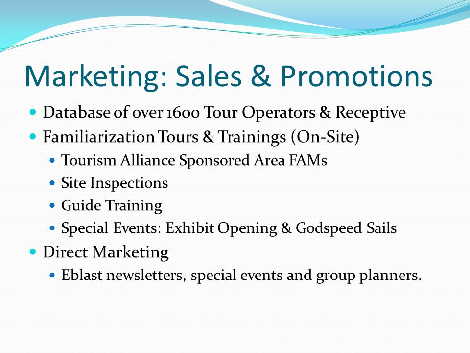 Marketing: Sales & Promotions Database of over 1600 Tour Operators & Receptive Familiarization Tours & Trainings (On-Site) Tourism Alliance Sponsored Area FAMs Site Inspections Guide Training Special Events: Exhibit Opening & Godspeed Sails Direct Marketing Eblast newsletters, special events and group planners.