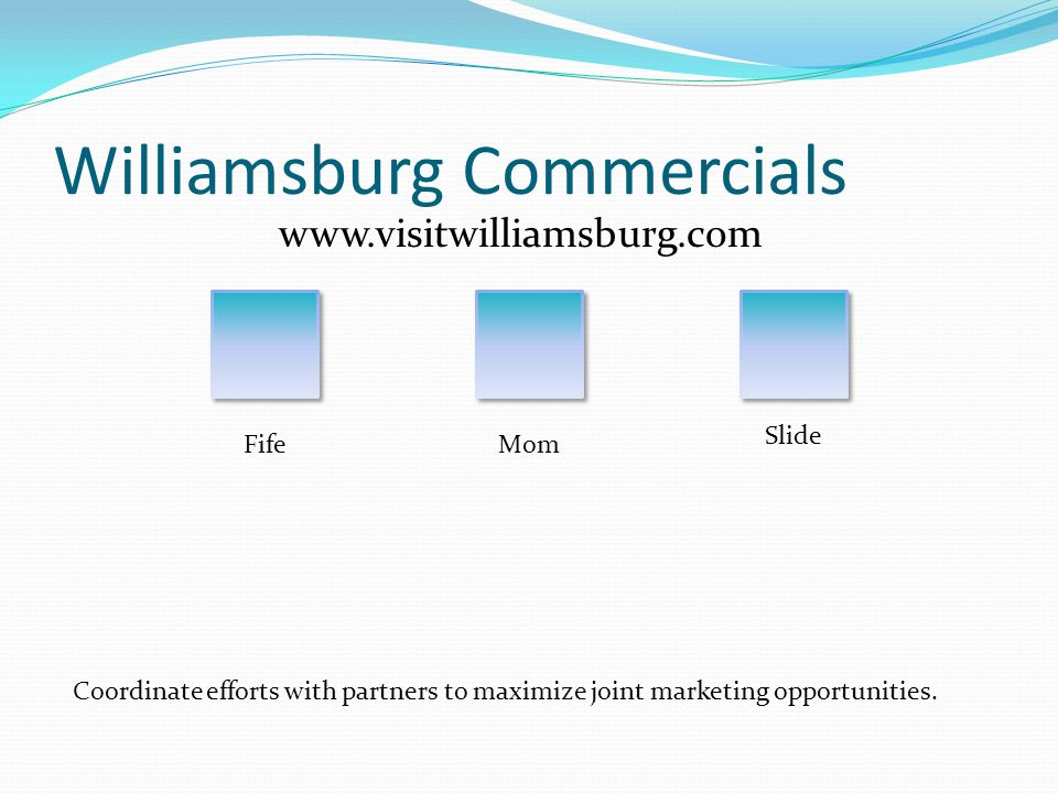 Williamsburg Commercials www.visitwilliamsburg.com FifeMom Slide Coordinate efforts with partners to maximize joint marketing opportunities.