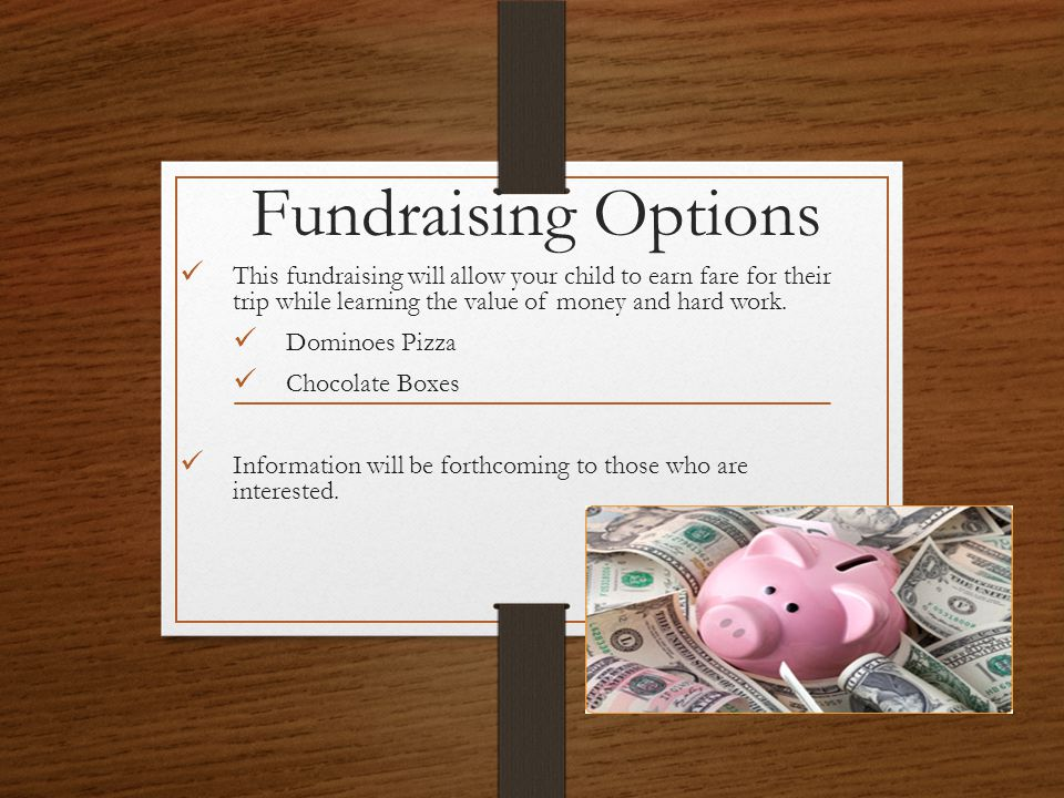 Fundraising Options This fundraising will allow your child to earn fare for their trip while learning the value of money and hard work. Dominoes Pizza