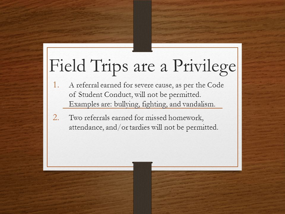 Field Trips are a Privilege 1. A referral earned for severe cause, as per the Code of Student Conduct, will not be permitted. Examples are: bullying,