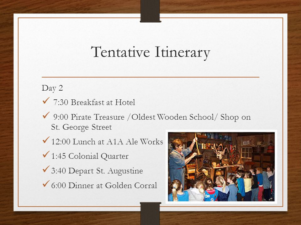 Tentative Itinerary Day 2 7:30 Breakfast at Hotel 9:00 Pirate Treasure /Oldest Wooden School/ Shop on St. George Street 12:00 Lunch at A1A Ale Works 1