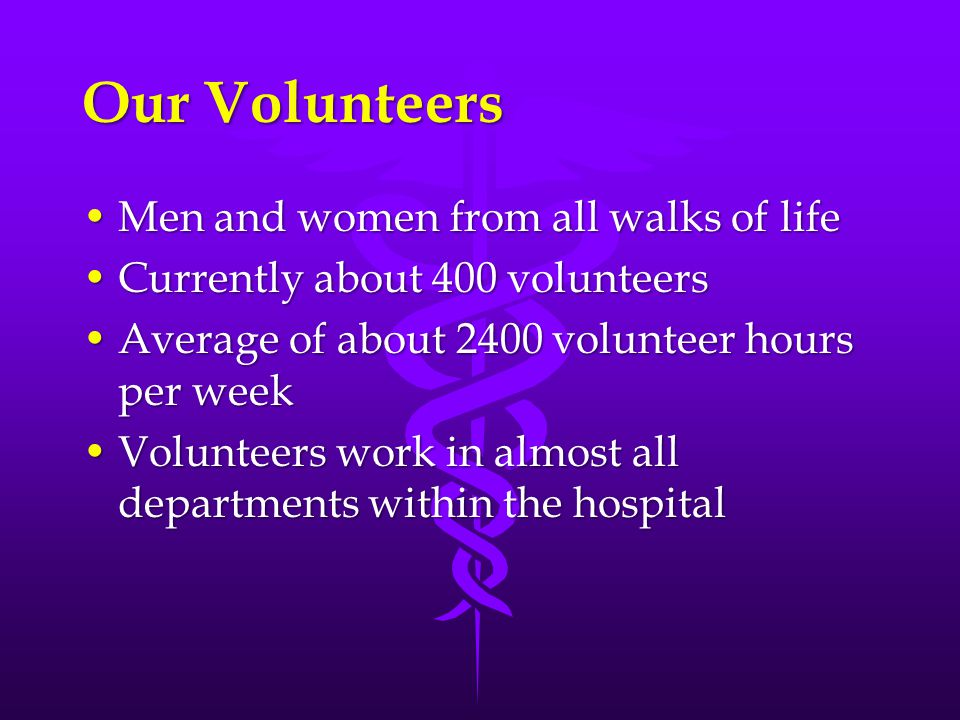 Our Volunteers Men and women from all walks of lifeMen and women from all walks of life Currently about 400 volunteersCurrently about 400 volunteers A