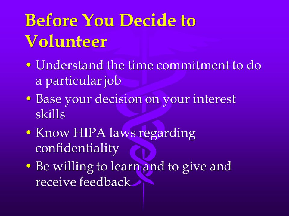 Before You Decide to Volunteer Understand the time commitment to do a particular jobUnderstand the time commitment to do a particular job Base your decision on your interest skillsBase your decision on your interest skills Know HIPA laws regarding confidentialityKnow HIPA laws regarding confidentiality Be willing to learn and to give and receive feedbackBe willing to learn and to give and receive feedback