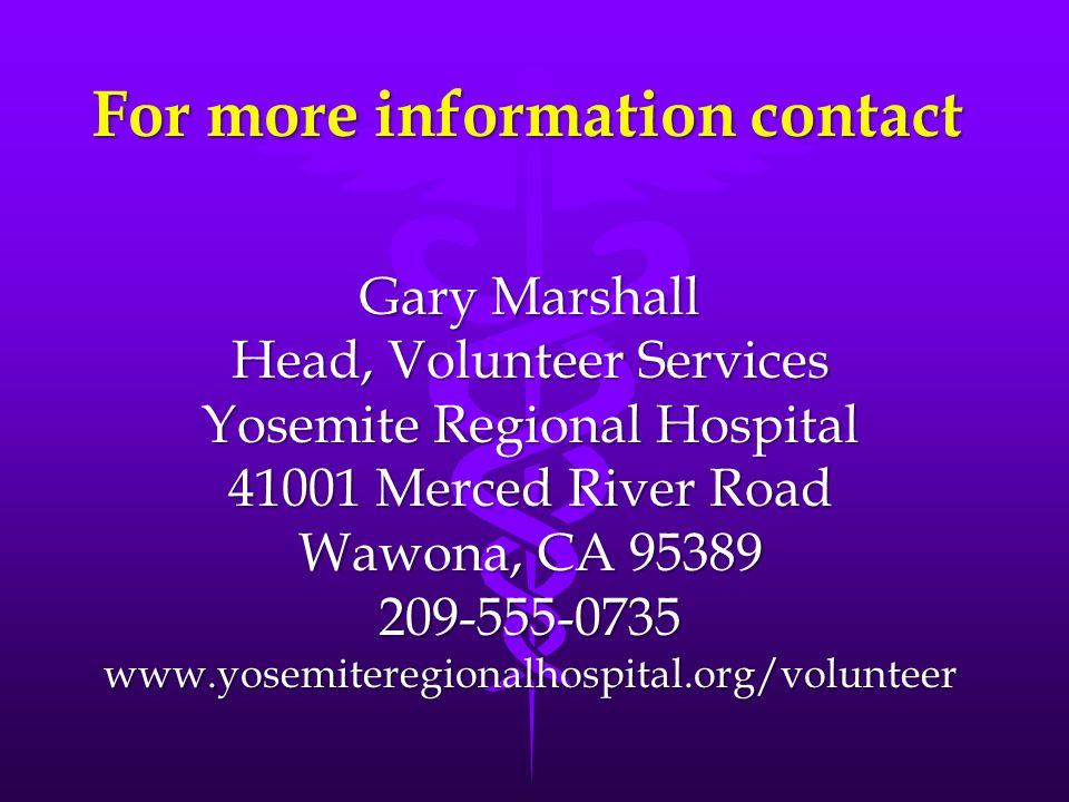 For more information contact Gary Marshall Head, Volunteer Services Yosemite Regional Hospital 41001 Merced River Road Wawona, CA 95389 209-555-0735www.yosemiteregionalhospital.org/volunteer