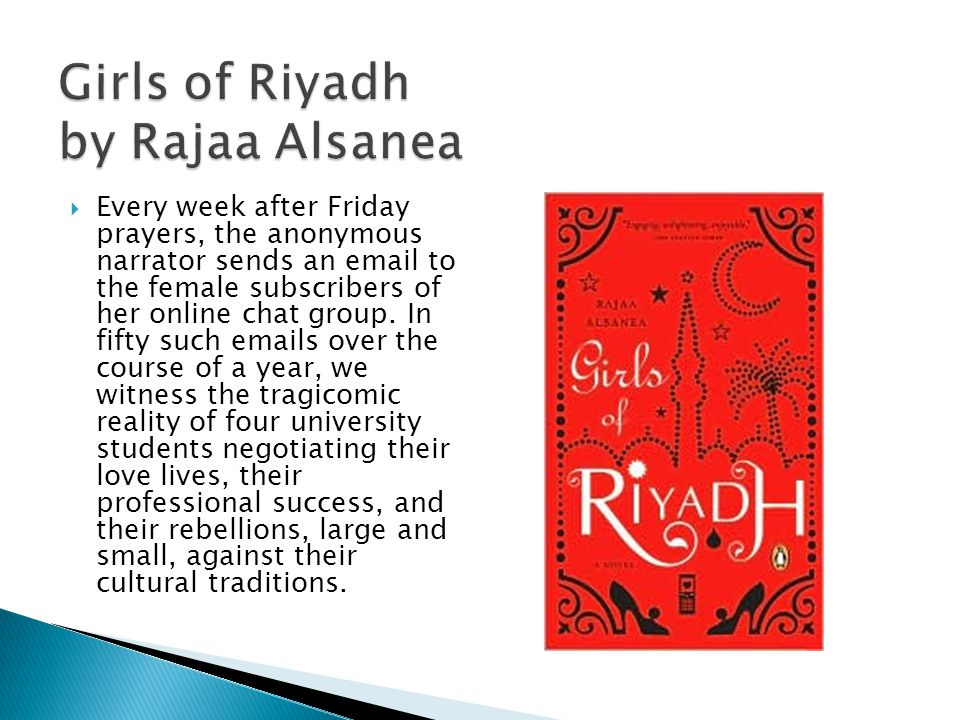 Girls of Riyadh by Rajaa Alsanea Every week after Friday prayers, the anonymous narrator sends an email to the female subscribers of her online chat group.