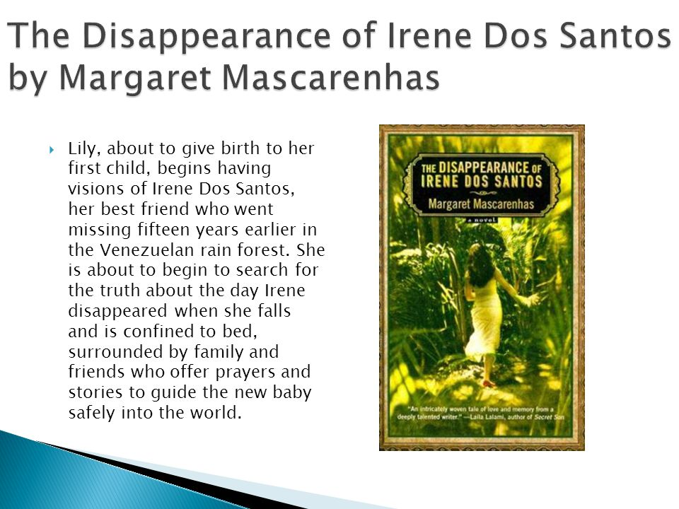 The Disappearance of Irene Dos Santos by Margaret Mascarenhas Lily, about to give birth to her first child, begins having visions of Irene Dos Santos, her best friend who went missing fifteen years earlier in the Venezuelan rain forest.
