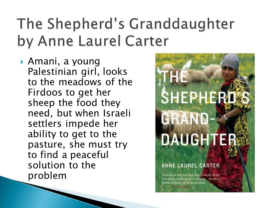 The Shepherds Granddaughter by Anne Laurel Carter Amani, a young Palestinian girl, looks to the meadows of the Firdoos to get her sheep the food they need, but when Israeli settlers impede her ability to get to the pasture, she must try to find a peaceful solution to the problem