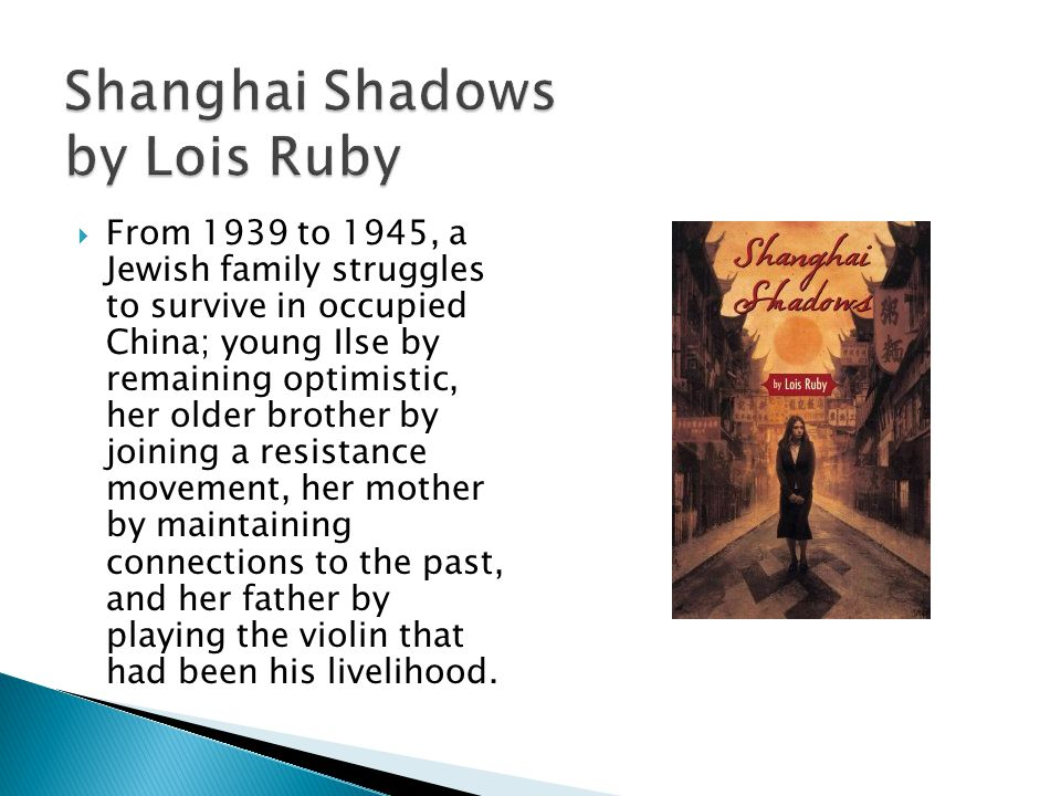 Shanghai Shadows by Lois Ruby From 1939 to 1945, a Jewish family struggles to survive in occupied China; young Ilse by remaining optimistic, her older brother by joining a resistance movement, her mother by maintaining connections to the past, and her father by playing the violin that had been his livelihood.