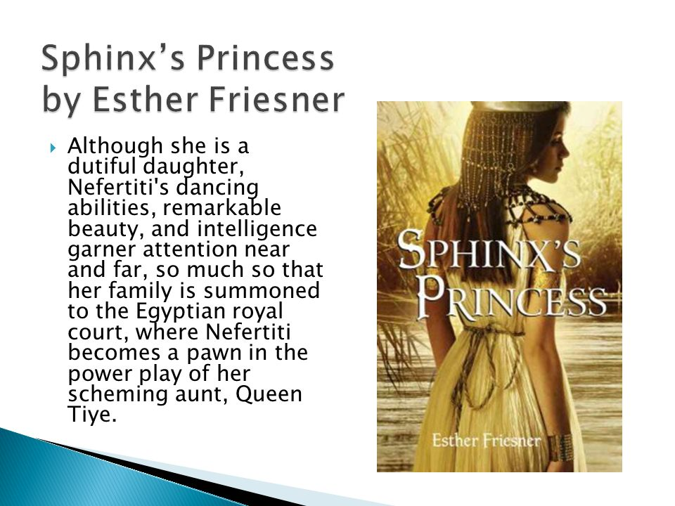 Sphinxs Princess by Esther Friesner Although she is a dutiful daughter, Nefertiti s dancing abilities, remarkable beauty, and intelligence garner attention near and far, so much so that her family is summoned to the Egyptian royal court, where Nefertiti becomes a pawn in the power play of her scheming aunt, Queen Tiye.