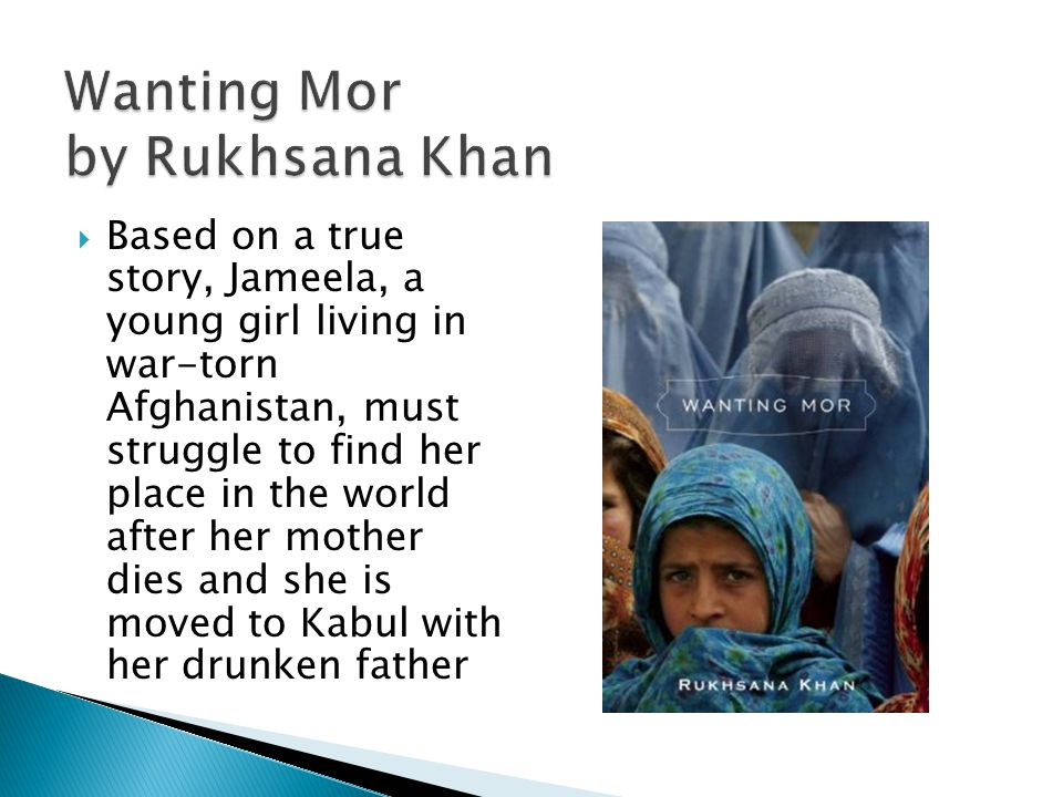 Wanting Mor by Rukhsana Khan Based on a true story, Jameela, a young girl living in war-torn Afghanistan, must struggle to find her place in the world after her mother dies and she is moved to Kabul with her drunken father