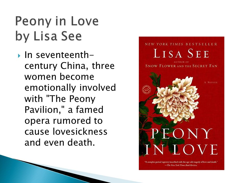 Peony in Love by Lisa See In seventeenth- century China, three women become emotionally involved with The Peony Pavilion, a famed opera rumored to cause lovesickness and even death.