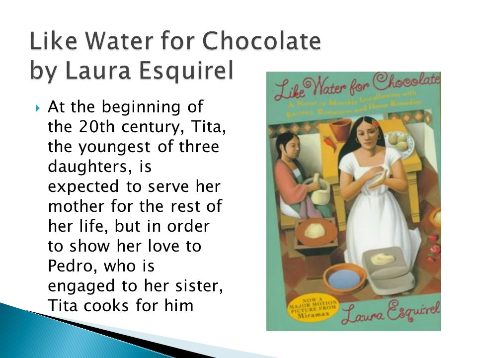 Like Water for Chocolate by Laura Esquirel At the beginning of the 20th century, Tita, the youngest of three daughters, is expected to serve her mother for the rest of her life, but in order to show her love to Pedro, who is engaged to her sister, Tita cooks for him