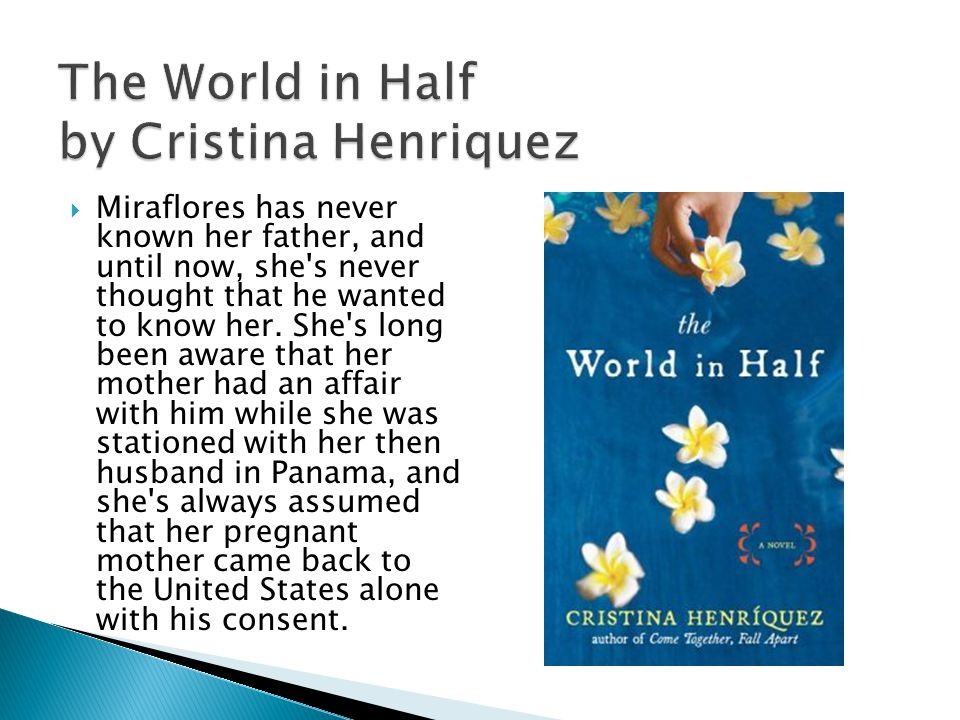 The World in Half by Cristina Henriquez Miraflores has never known her father, and until now, she s never thought that he wanted to know her.