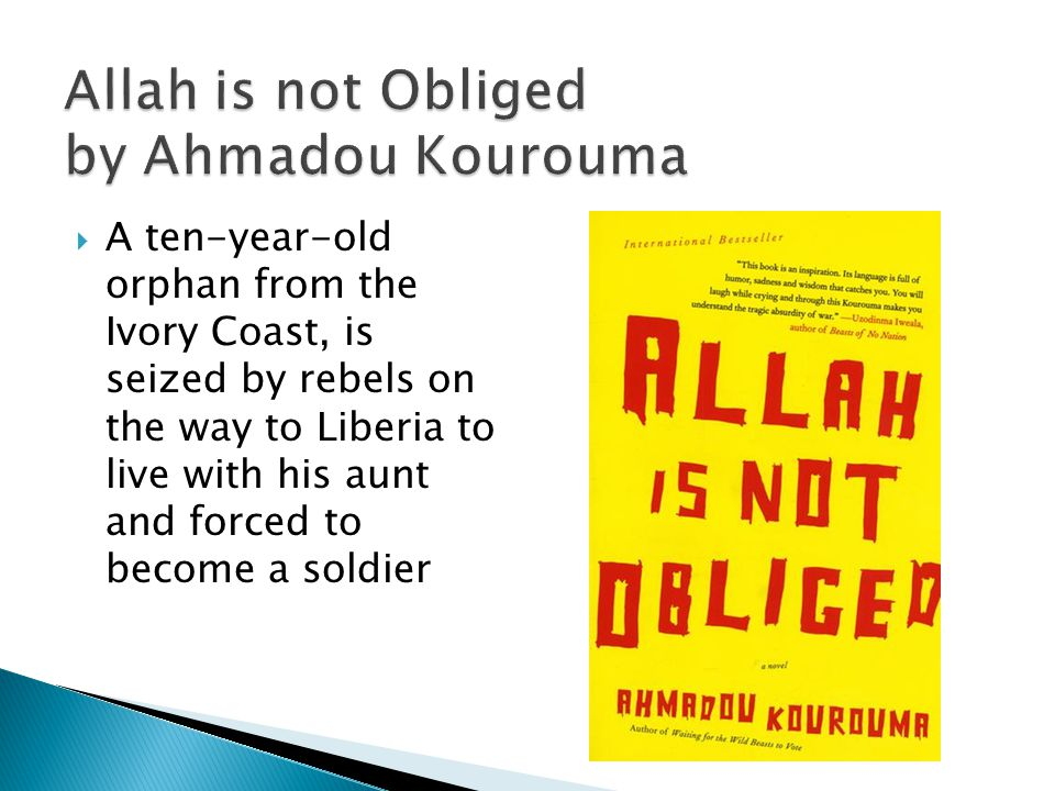 Allah is not Obliged by Ahmadou Kourouma A ten-year-old orphan from the Ivory Coast, is seized by rebels on the way to Liberia to live with his aunt and forced to become a soldier