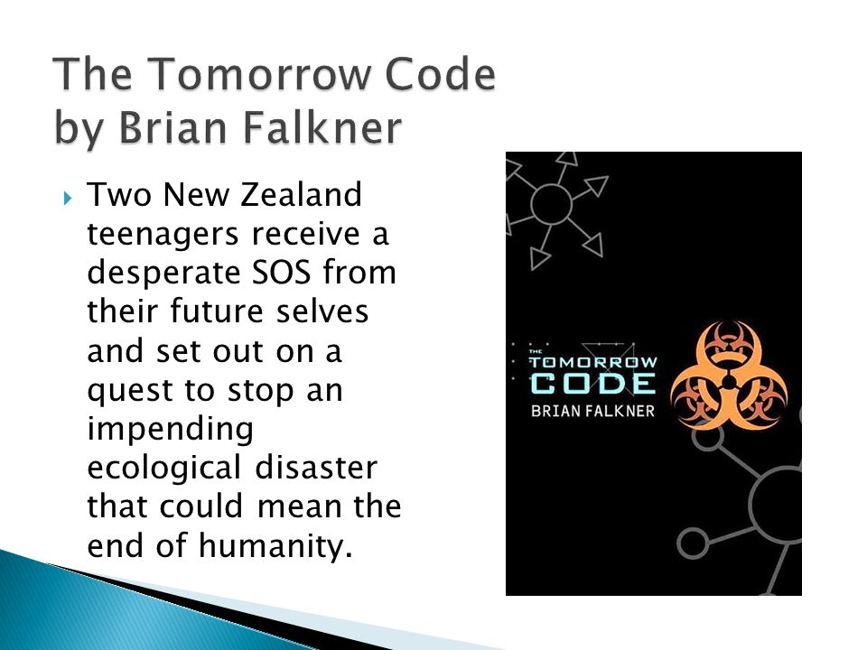 The Tomorrow Code by Brian Falkner Two New Zealand teenagers receive a desperate SOS from their future selves and set out on a quest to stop an impending ecological disaster that could mean the end of humanity.