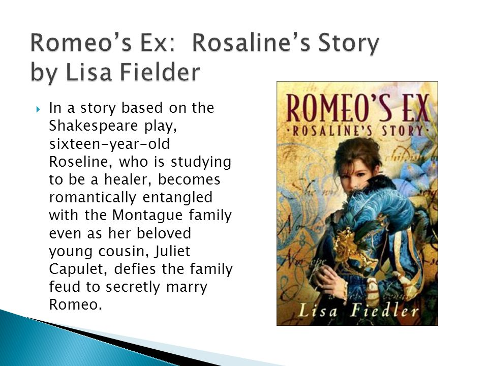 In a story based on the Shakespeare play, sixteen-year-old Roseline, who is studying to be a healer, becomes romantically entangled with the Montague family even as her beloved young cousin, Juliet Capulet, defies the family feud to secretly marry Romeo.