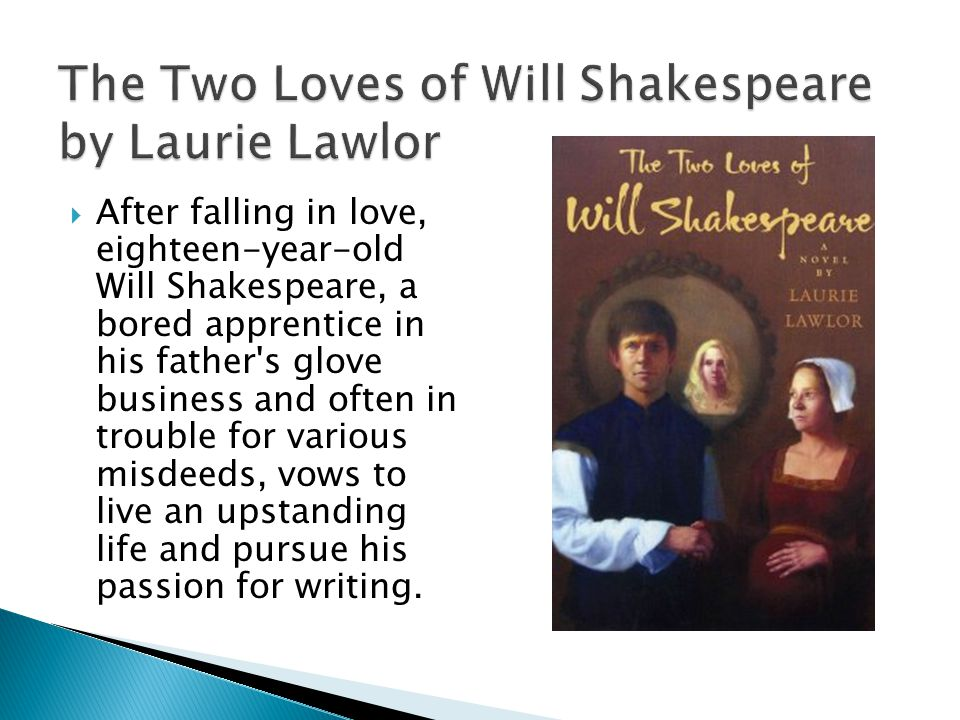 The Two Loves of Will Shakespeare by Laurie Lawlor After falling in love, eighteen-year-old Will Shakespeare, a bored apprentice in his father s glove business and often in trouble for various misdeeds, vows to live an upstanding life and pursue his passion for writing.