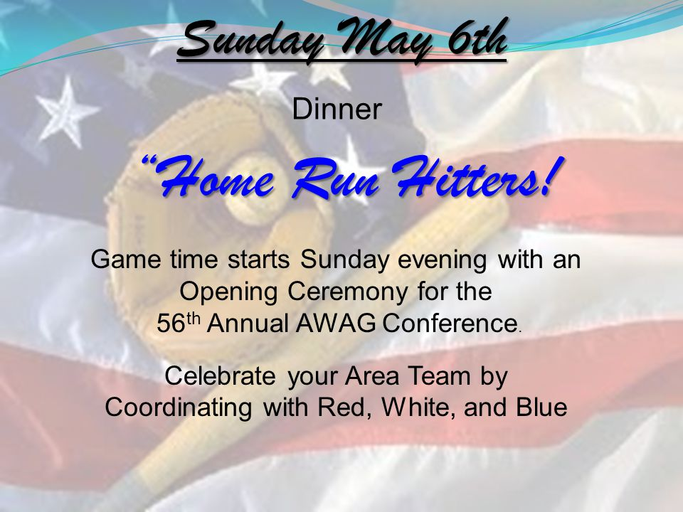 Sunday May 6th Home Run Hitters! Game time starts Sunday evening with an Opening Ceremony for the 56 th Annual AWAG Conference. Celebrate your Area Te