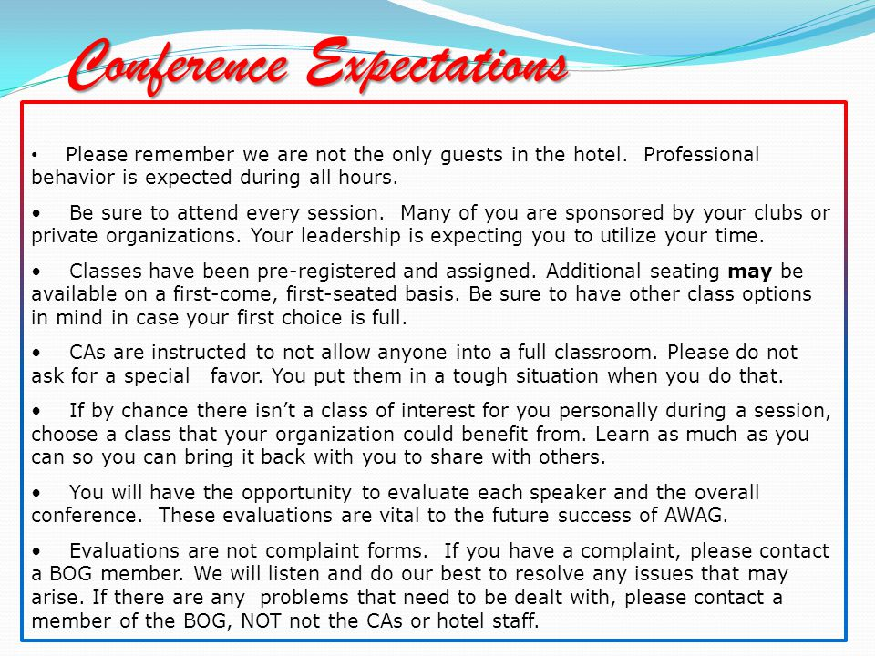 Conference Expectations Please remember we are not the only guests in the hotel. Professional behavior is expected during all hours. Be sure to attend