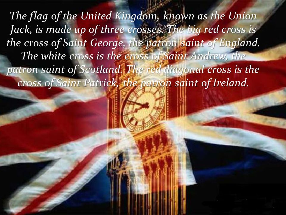 The flag of the United Kingdom, known as the Union Jack, is made up of three crosses. The big red cross is the cross of Saint George, the patron saint